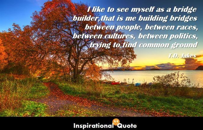 T.D.-Jakes-I-like-to-see-myself-as-a-bridge-builder-that-is-me-building-bridges-between-people-between-races-between-cultures-between-politics-trying-to-find-common-ground-686x440