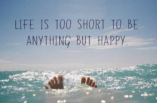life_is_too_short_to_be_anything_but_happy-487172-e1453093249654