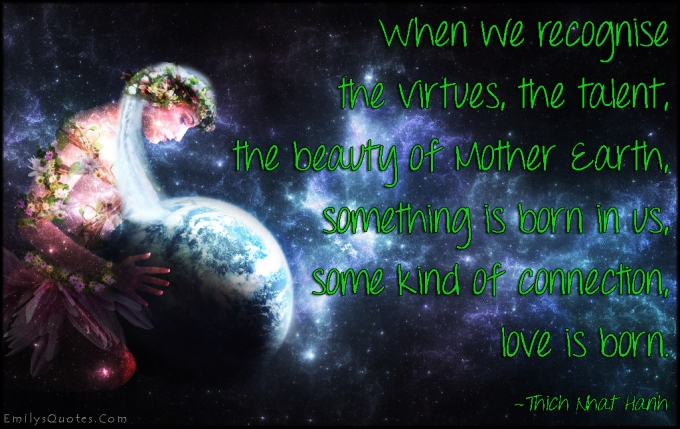 emilysquotes-com-recognise-understand-virtues-talent-beauty-mother-earth-born-connection-love-amazing-great-nature-wisdom-inspirational-positive-thich-nhat-hanh