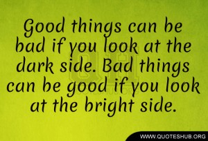 943219937-good-things-can-be-bad-if-you-look-at-the-dark-side_-bad-things-can-be-good-if-you-look-at-the-bright-side