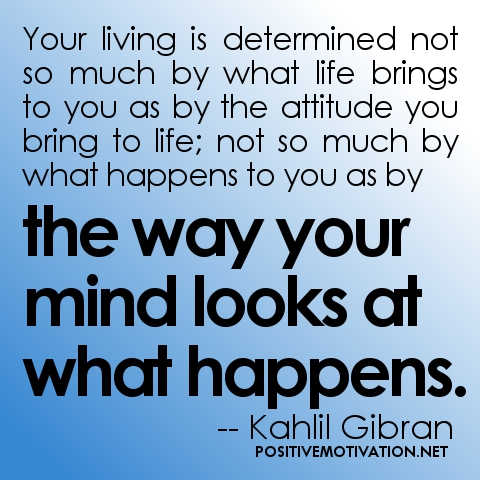 positive-attitude-quotes-your-living-is-determined-not-so-much-by-what-life-brings-to-you-as-by-the-attitude-you-bring-to-life-not-so-much