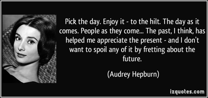 quote-pick-the-day-enjoy-it-to-the-hilt-the-day-as-it-comes-people-as-they-come-the-past-i-audrey-hepburn-83561
