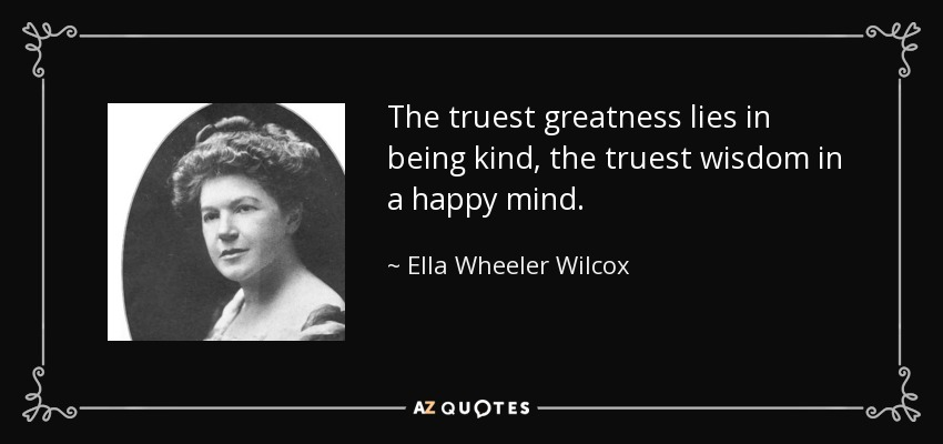 quote-the-truest-greatness-lies-in-being-kind-the-truest-wisdom-in-a-happy-mind-ella-wheeler-wilcox-52-43-45