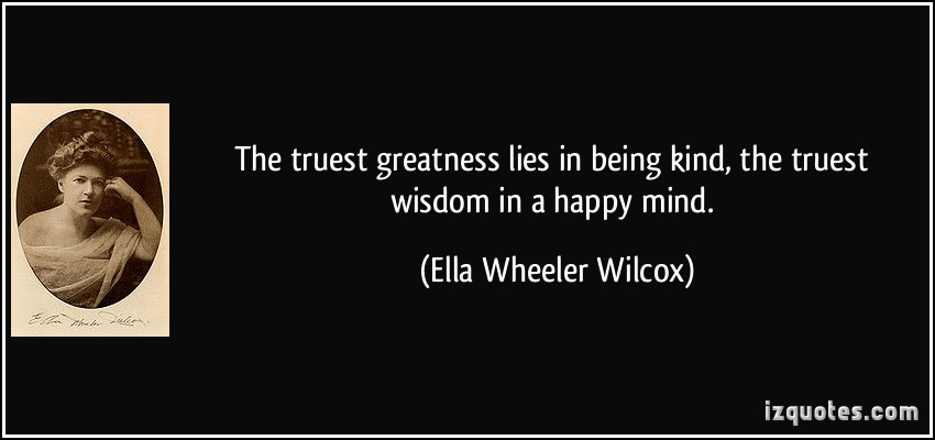 quote-the-truest-greatness-lies-in-being-kind-the-truest-wisdom-in-a-happy-mind-ella-wheeler-wilcox-197884