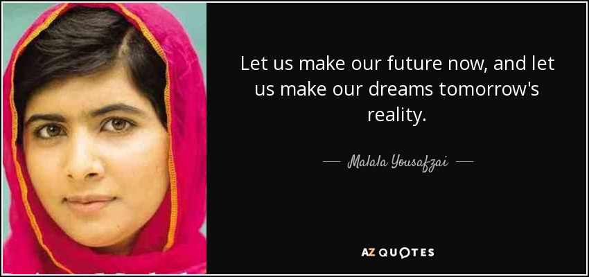 quote-let-us-make-our-future-now-and-let-us-make-our-dreams-tomorrow-s-reality-malala-yousafzai-87-83-92