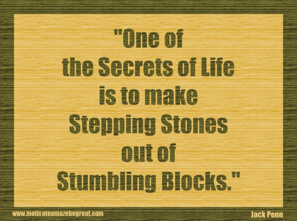 3. One of the secrets of life is to make stepping stones out of stumbling blocks. - Jack Penn
