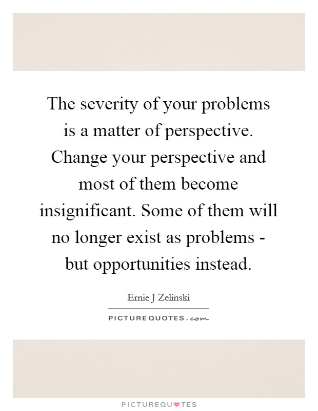 the-severity-of-your-problems-is-a-matter-of-perspective-change-your-perspective-and-most-of-them-quote-1