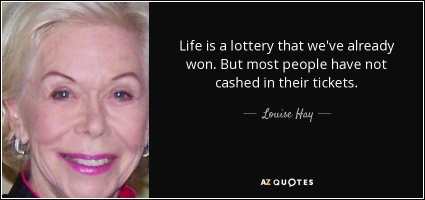 quote-life-is-a-lottery-that-we-ve-already-won-but-most-people-have-not-cashed-in-their-tickets-louise-hay-134-65-52