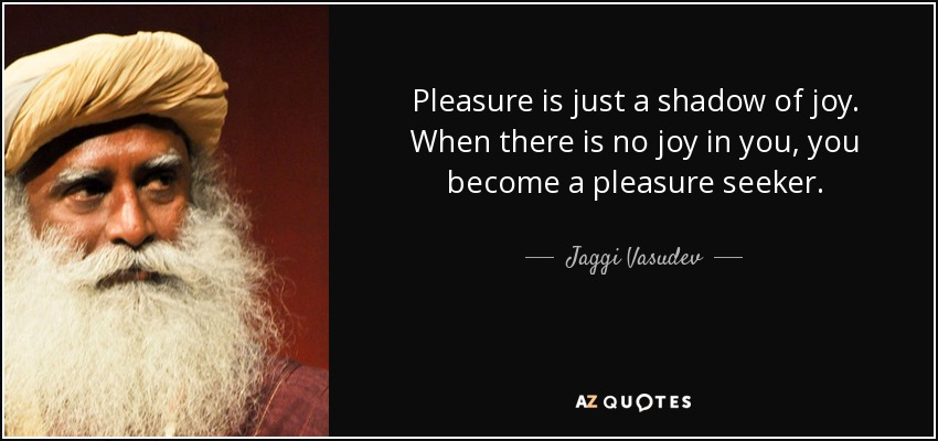 quote-pleasure-is-just-a-shadow-of-joy-when-there-is-no-joy-in-you-you-become-a-pleasure-seeker-jaggi-vasudev-87-17-57