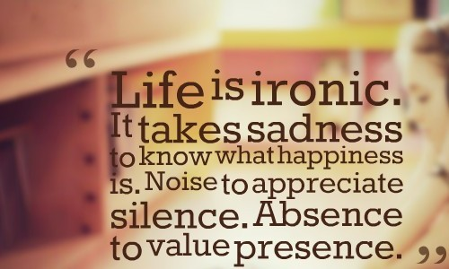 Life-is-so-ironic.-It-takes-sadness-to-know-happiness-noise-to-appreciate-silence-and-absence-to-value-presence.