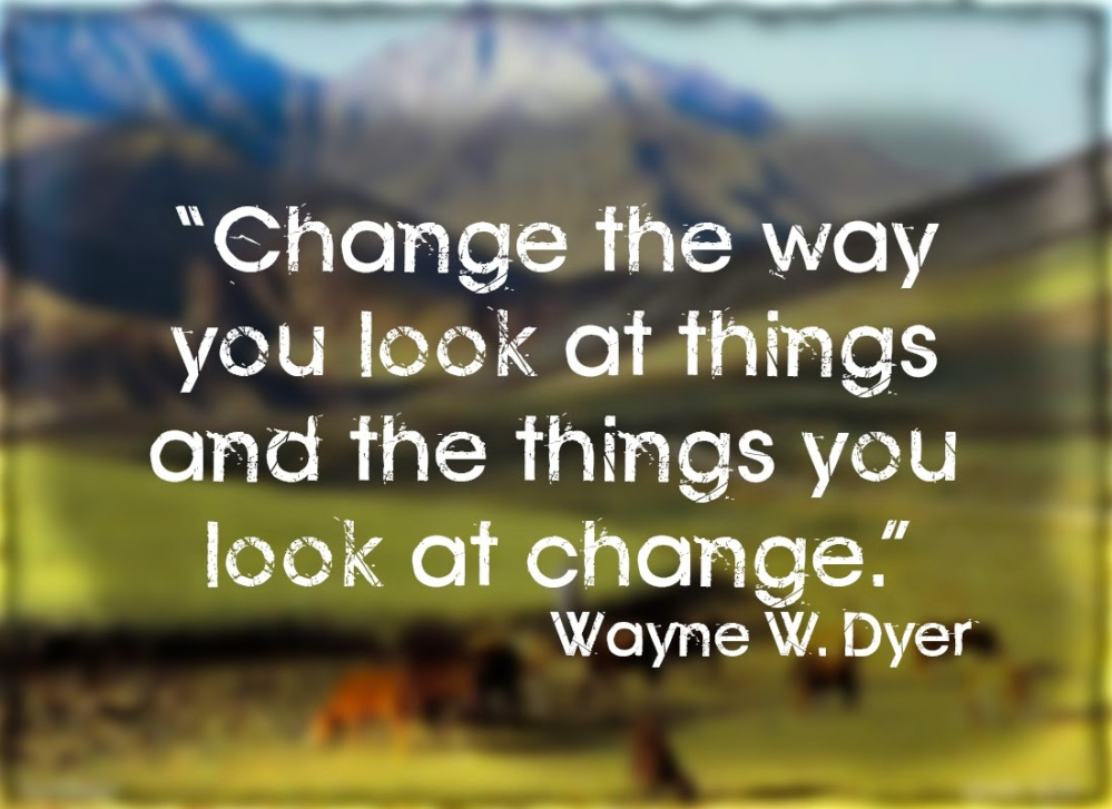 """""""Change the way you look at things and the things you look at change."""""""